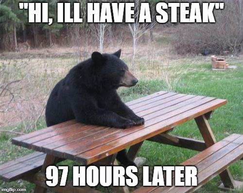 "Bad Luck Bear | ""HI, ILL HAVE A STEAK"" 97 HOURS LATER 