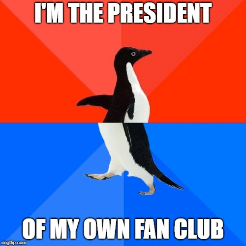 Socially Awesome Awkward Penguin Meme | I'M THE PRESIDENT OF MY OWN FAN CLUB | image tagged in memes,socially awesome awkward penguin | made w/ Imgflip meme maker