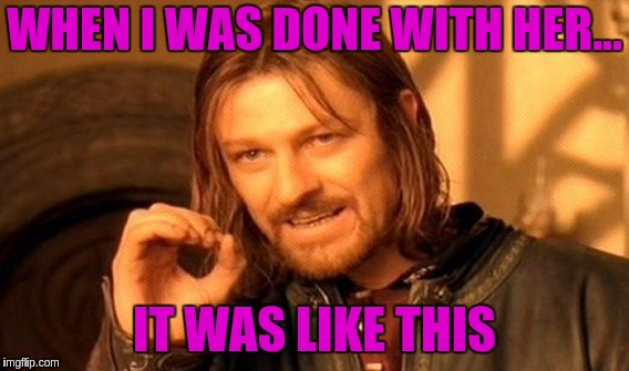 One Does Not Simply Meme | WHEN I WAS DONE WITH HER... IT WAS LIKE THIS | image tagged in memes,one does not simply | made w/ Imgflip meme maker