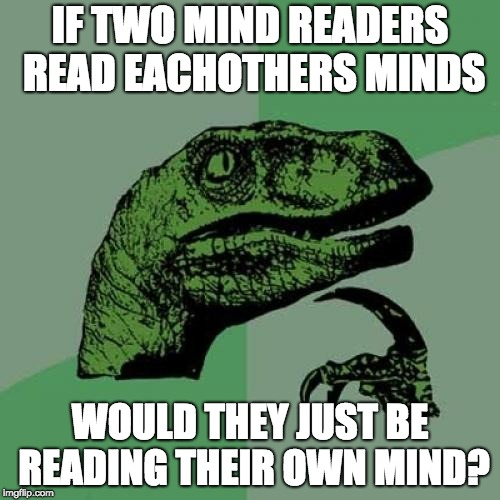 Philosoraptor Meme | IF TWO MIND READERS READ EACHOTHERS MINDS WOULD THEY JUST BE READING THEIR OWN MIND? | image tagged in memes,philosoraptor | made w/ Imgflip meme maker