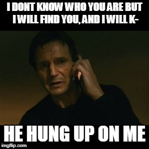 Liam Neeson Taken Meme | I DONT KNOW WHO YOU ARE BUT I WILL FIND YOU, AND I WILL K- HE HUNG UP ON ME | image tagged in memes,liam neeson taken | made w/ Imgflip meme maker