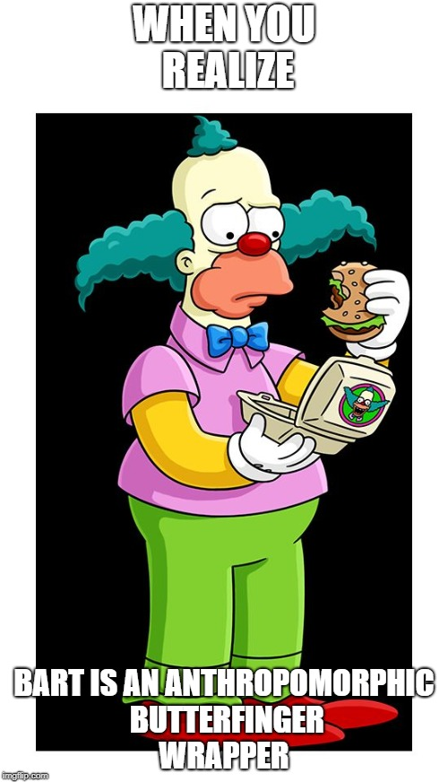 Unimpressed Krusty 3 |  WHEN YOU REALIZE; BART IS AN ANTHROPOMORPHIC BUTTERFINGER WRAPPER | image tagged in krusty,krusty the clown - angry,unimpressed,krusty burger | made w/ Imgflip meme maker