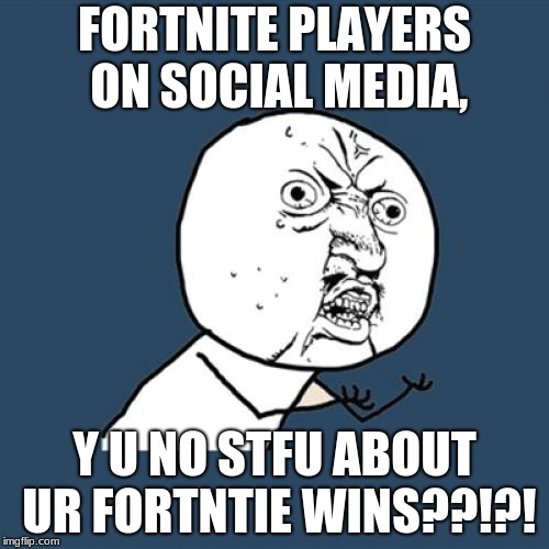 Y U No | FORTNITE PLAYERS ON SOCIAL MEDIA, Y U NO STFU ABOUT UR FORTNTIE WINS??!?! | image tagged in memes,y u no | made w/ Imgflip meme maker