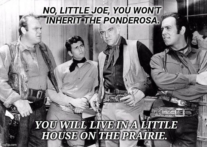 Little Joe Little House | NO, LITTLE JOE, YOU WON'T INHERIT THE PONDEROSA. YOU WILL LIVE IN A LITTLE HOUSE ON THE PRAIRIE. | image tagged in horses,cowboys,mom,dad,farm,so god made a farmer | made w/ Imgflip meme maker