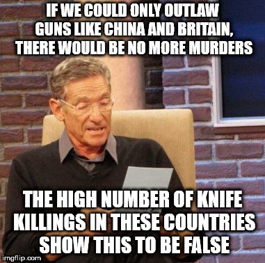 Maury Lie Detector Meme | IF WE COULD ONLY OUTLAW GUNS LIKE CHINA AND BRITAIN, THERE WOULD BE NO MORE MURDERS THE HIGH NUMBER OF KNIFE KILLINGS IN THESE COUNTRIES SHO | image tagged in memes,maury lie detector | made w/ Imgflip meme maker