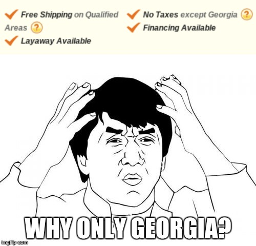 what's wrong with georgia? | WHY ONLY GEORGIA? | image tagged in georgia,taxes,jackie chan wtf,finance | made w/ Imgflip meme maker
