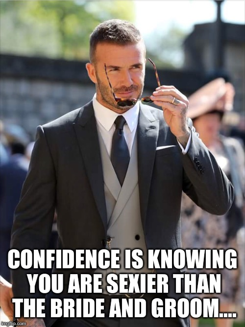 CONFIDENCE IS KNOWING YOU ARE SEXIER THAN THE BRIDE AND GROOM.... | image tagged in sexydave,royalweddingguest,davidbeckham,hotman | made w/ Imgflip meme maker