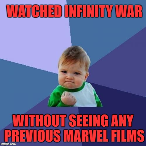 Success Kid Meme | WATCHED INFINITY WAR WITHOUT SEEING ANY PREVIOUS MARVEL FILMS | image tagged in memes,success kid | made w/ Imgflip meme maker