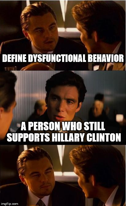 Inception Meme | DEFINE DYSFUNCTIONAL BEHAVIOR A PERSON WHO STILL SUPPORTS HILLARY CLINTON | image tagged in memes,inception | made w/ Imgflip meme maker