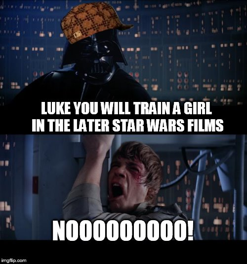 Star Wars No Meme | LUKE YOU WILL TRAIN A GIRL IN THE LATER STAR WARS FILMS NOOOOOOOOO! | image tagged in memes,star wars no,scumbag | made w/ Imgflip meme maker