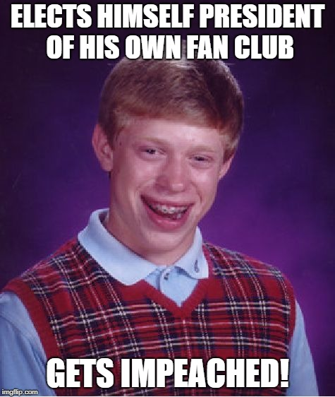Bad Luck Brian Meme | ELECTS HIMSELF PRESIDENT OF HIS OWN FAN CLUB GETS IMPEACHED! | image tagged in memes,bad luck brian | made w/ Imgflip meme maker