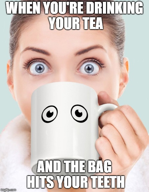 When a Tea Bag is a Douche Bag | WHEN YOU'RE DRINKING YOUR TEA AND THE BAG HITS YOUR TEETH | image tagged in tea england meme humor drinking | made w/ Imgflip meme maker