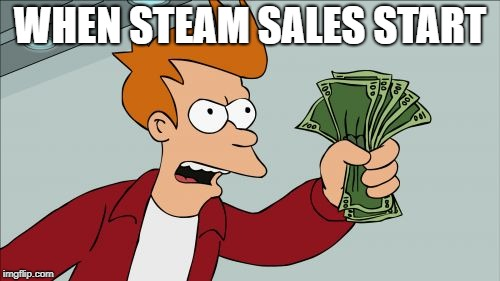 Shut Up And Take My Money Fry Meme | WHEN STEAM SALES START | image tagged in memes,shut up and take my money fry | made w/ Imgflip meme maker