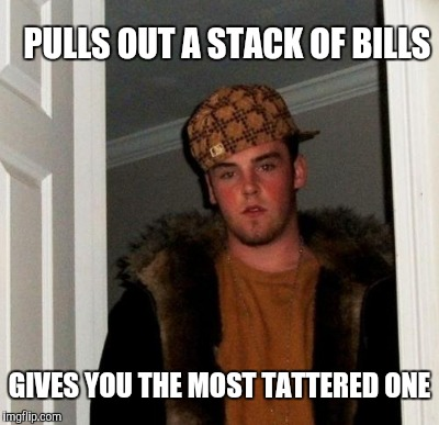 PULLS OUT A STACK OF BILLS GIVES YOU THE MOST TATTERED ONE | made w/ Imgflip meme maker