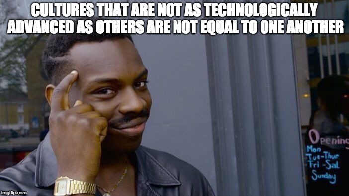 Multiculturalism is false | CULTURES THAT ARE NOT AS TECHNOLOGICALLY ADVANCED AS OTHERS ARE NOT EQUAL TO ONE ANOTHER | image tagged in memes,roll safe think about it | made w/ Imgflip meme maker
