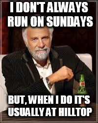 The Most Interesting Man In The World Meme | I DON'T ALWAYS RUN ON SUNDAYS BUT, WHEN I DO IT'S USUALLY AT HILLTOP | image tagged in i don't always | made w/ Imgflip meme maker