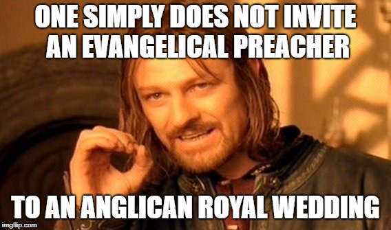 If you're C of E, you'll understand. | ONE SIMPLY DOES NOT INVITE AN EVANGELICAL PREACHER TO AN ANGLICAN ROYAL WEDDING | image tagged in memes,one does not simply | made w/ Imgflip meme maker