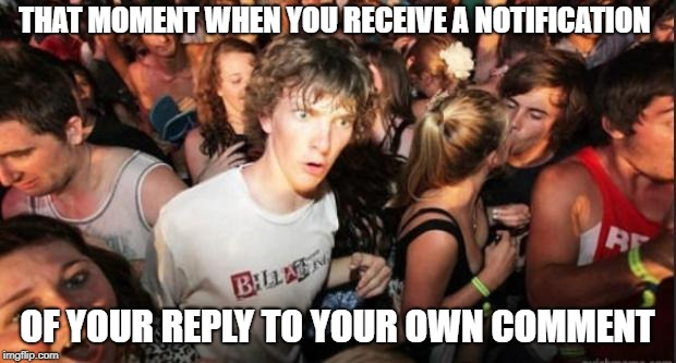 Meta or what? | THAT MOMENT WHEN YOU RECEIVE A NOTIFICATION OF YOUR REPLY TO YOUR OWN COMMENT | image tagged in sudden realisation studenr | made w/ Imgflip meme maker