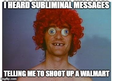 I HEARD SUBLIMINAL MESSAGES TELLING ME TO SHOOT UP A WALMART | made w/ Imgflip meme maker