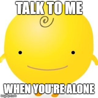 Simsimi |  TALK TO ME; WHEN YOU'RE ALONE | image tagged in memes,simsimi | made w/ Imgflip meme maker