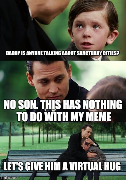 Finding Neverland Meme | DADDY IS ANYONE TALKING ABOUT SANCTUARY CITIES? NO SON. THIS HAS NOTHING TO DO WITH MY MEME LET'S GIVE HIM A VIRTUAL HUG | image tagged in memes,finding neverland | made w/ Imgflip meme maker