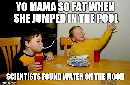 Yo Mamas So Fat Meme | YO MAMA SO FAT WHEN SHE JUMPED IN THE POOL SCIENTISTS FOUND WATER ON THE MOON | image tagged in memes,yo mamas so fat | made w/ Imgflip meme maker