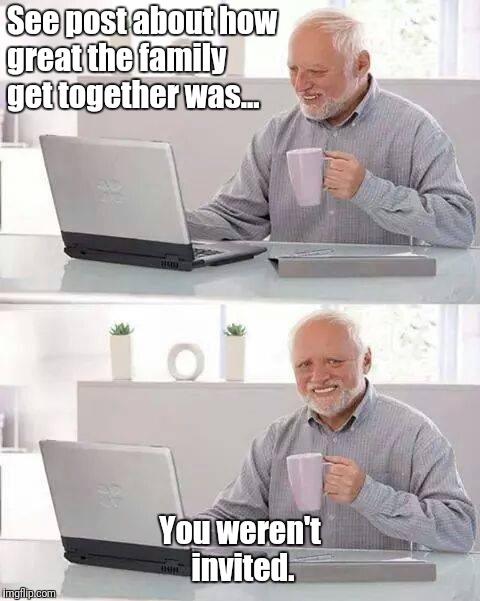 Family Fun | See post about how great the family get together was... You weren't invited. | image tagged in memes,hide the pain harold,family,funny | made w/ Imgflip meme maker