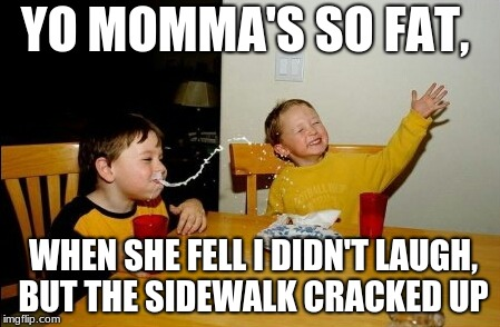 Yo Mamas So Fat Meme | YO MOMMA'S SO FAT, WHEN SHE FELL I DIDN'T LAUGH, BUT THE SIDEWALK CRACKED UP | image tagged in memes,yo mamas so fat | made w/ Imgflip meme maker