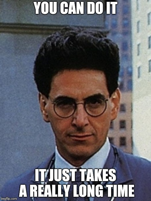 Egon Spengler | YOU CAN DO IT IT JUST TAKES A REALLY LONG TIME | image tagged in egon spengler | made w/ Imgflip meme maker