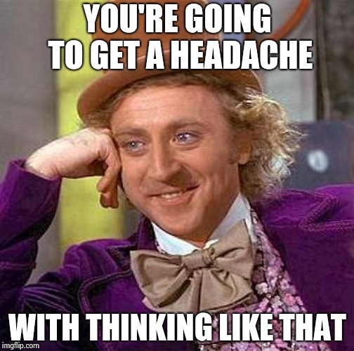 Creepy Condescending Wonka Meme | YOU'RE GOING TO GET A HEADACHE WITH THINKING LIKE THAT | image tagged in memes,creepy condescending wonka | made w/ Imgflip meme maker