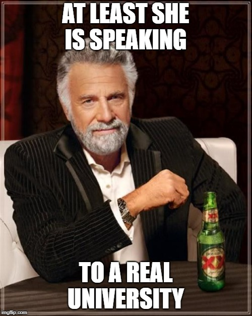 The Most Interesting Man In The World Meme | AT LEAST SHE IS SPEAKING TO A REAL UNIVERSITY | image tagged in memes,the most interesting man in the world | made w/ Imgflip meme maker