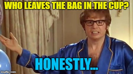 WHO LEAVES THE BAG IN THE CUP? HONESTLY... | made w/ Imgflip meme maker