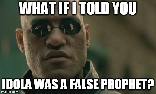 Matrix Morpheus | WHAT IF I TOLD YOU IDOLA WAS A FALSE PROPHET? | image tagged in memes,matrix morpheus | made w/ Imgflip meme maker