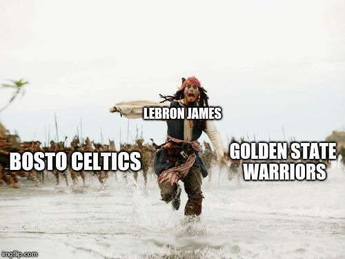 Jack Sparrow Being Chased Meme | LEBRON JAMES BOSTO CELTICS GOLDEN STATE WARRIORS | image tagged in memes,jack sparrow being chased | made w/ Imgflip meme maker