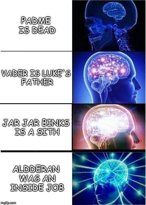 Expanding Brain | PADME IS DEAD VADER IS LUKE'S FATHER JAR JAR BINKS IS A SITH ALDDERAN WAS AN INSIDE JOB | image tagged in memes,expanding brain | made w/ Imgflip meme maker
