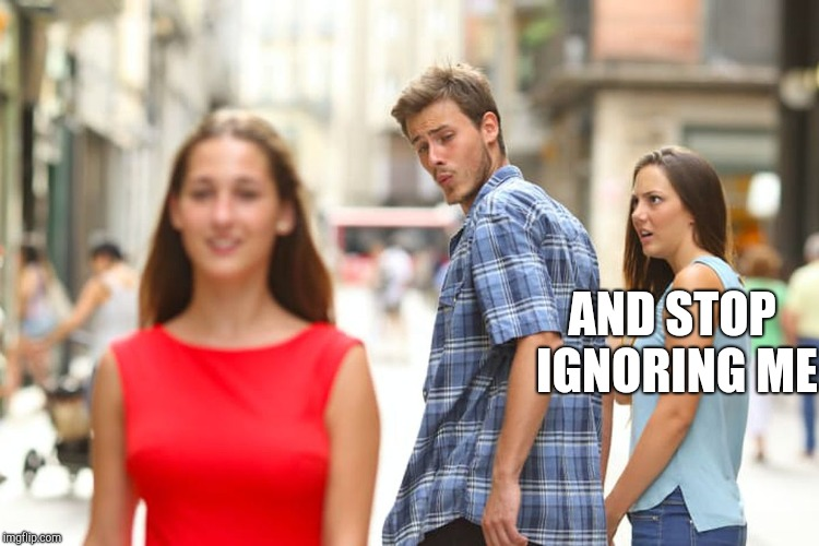 Distracted Boyfriend Meme | AND STOP IGNORING ME | image tagged in memes,distracted boyfriend | made w/ Imgflip meme maker