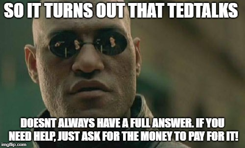 Matrix Morpheus | SO IT TURNS OUT THAT TEDTALKS DOESNT ALWAYS HAVE A FULL ANSWER. IF YOU NEED HELP, JUST ASK FOR THE MONEY TO PAY FOR IT! | image tagged in memes,matrix morpheus | made w/ Imgflip meme maker