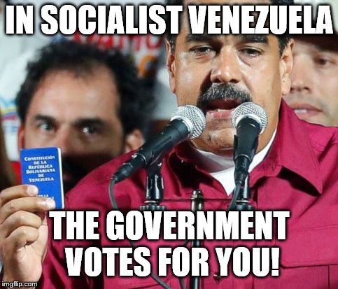 Keep up the good work! | IN SOCIALIST VENEZUELA THE GOVERNMENT VOTES FOR YOU! | image tagged in venezuela,socialism,rigged elections | made w/ Imgflip meme maker
