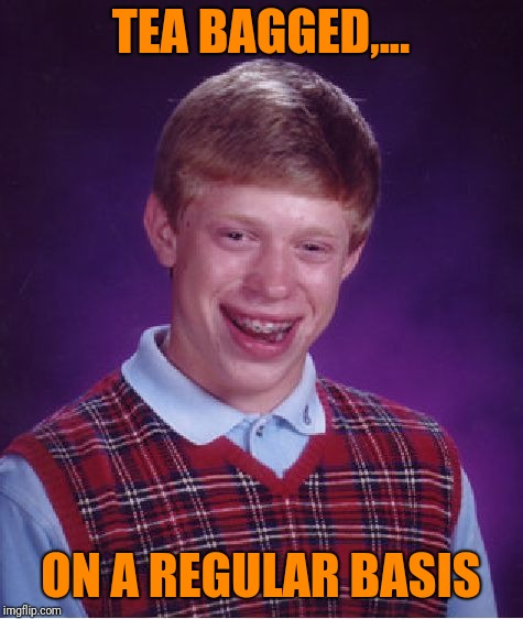 Bad Luck Brian Meme | TEA BAGGED,... ON A REGULAR BASIS | image tagged in memes,bad luck brian | made w/ Imgflip meme maker