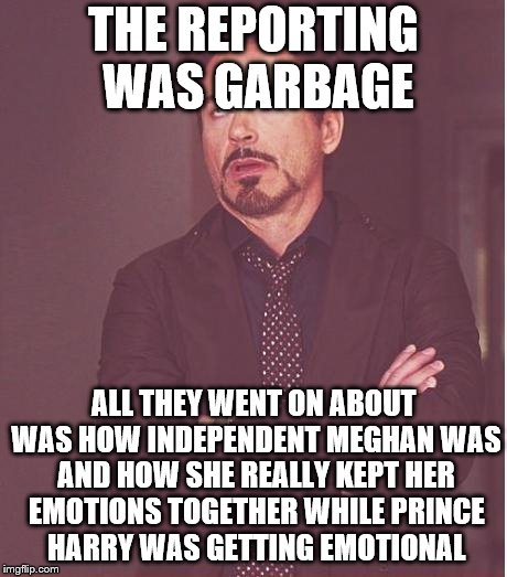 Face You Make Robert Downey Jr Meme | THE REPORTING WAS GARBAGE ALL THEY WENT ON ABOUT WAS HOW INDEPENDENT MEGHAN WAS AND HOW SHE REALLY KEPT HER EMOTIONS TOGETHER WHILE PRINCE H | image tagged in memes,face you make robert downey jr | made w/ Imgflip meme maker