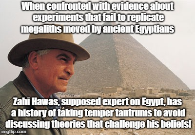 Zahi Hawass Can't Handle The Truth | When confronted with evidence about experiments that fail to replicate megaliths moved by ancient Egyptians Zahi Hawas, supposed expert on E | image tagged in ancient aliens,zahi hawass,archaeology,megaliths,egypt | made w/ Imgflip meme maker