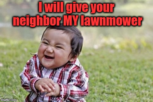 Evil Toddler Meme | I will give your neighbor MY lawnmower | image tagged in memes,evil toddler | made w/ Imgflip meme maker