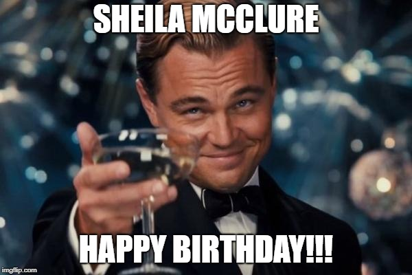 Leonardo Dicaprio Cheers | SHEILA MCCLURE HAPPY BIRTHDAY!!! | image tagged in memes,leonardo dicaprio cheers | made w/ Imgflip meme maker
