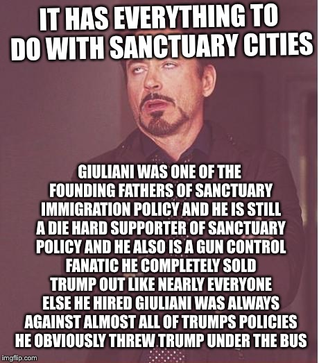 Face You Make Robert Downey Jr Meme | IT HAS EVERYTHING TO DO WITH SANCTUARY CITIES GIULIANI WAS ONE OF THE FOUNDING FATHERS OF SANCTUARY IMMIGRATION POLICY AND HE IS STILL A DIE | image tagged in memes,face you make robert downey jr | made w/ Imgflip meme maker