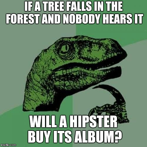 Philosiraptor meme | IF A TREE FALLS IN THE FOREST AND NOBODY HEARS IT WILL A HIPSTER BUY ITS ALBUM? | image tagged in philosiraptor meme | made w/ Imgflip meme maker