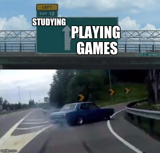 Left Exit 12 Off Ramp Meme | STUDYING PLAYING GAMES | image tagged in memes,left exit 12 off ramp | made w/ Imgflip meme maker