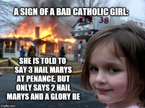 warning sign of a bad catholic girl | A SIGN OF A BAD CATHOLIC GIRL: SHE IS TOLD TO SAY 3 HAIL MARYS AT PENANCE, BUT ONLY SAYS 2 HAIL MARYS AND A GLORY BE | image tagged in memes,disaster girl | made w/ Imgflip meme maker