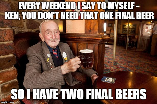 EVERY WEEKEND I SAY TO MYSELF - KEN, YOU DON'T NEED THAT ONE FINAL BEER SO I HAVE TWO FINAL BEERS | made w/ Imgflip meme maker