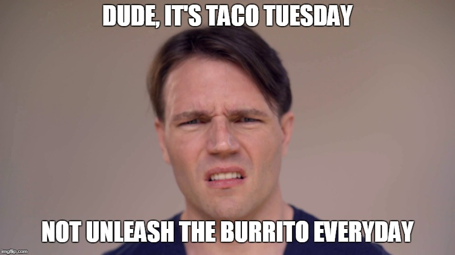 DUDE, IT'S TACO TUESDAY NOT UNLEASH THE BURRITO EVERYDAY | made w/ Imgflip meme maker