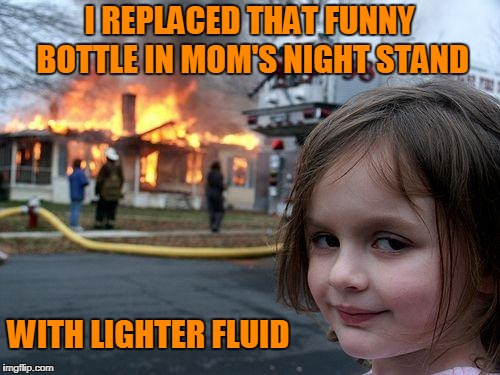 Disaster Girl Meme | I REPLACED THAT FUNNY BOTTLE IN MOM'S NIGHT STAND WITH LIGHTER FLUID | image tagged in memes,disaster girl | made w/ Imgflip meme maker
